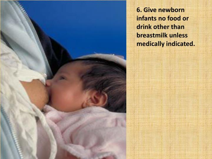 6. Give newborn infants no food or drink other than breastmilk unless medically indicated.