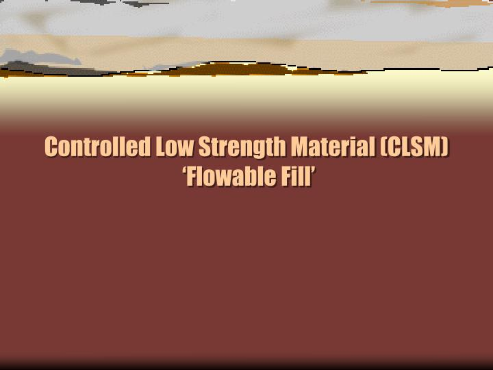PPT - Controlled Low Strength Material (CLSM) ' Flowable Fill