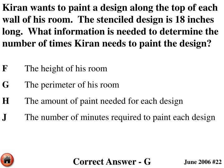 Kiran wants to paint a design along the top of each wall of his room.  The stenciled design is 18 inches long.  What information is needed to determine the number of times Kiran needs to paint the design?