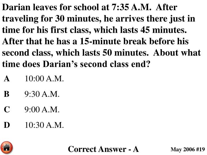Darian leaves for school at 7:35 A.M.  After traveling for 30 minutes, he arrives there just in time for his first class, which lasts 45 minutes.  After that he has a 15-minute break before his second class, which lasts 50 minutes.  About what time does Darian's second class end?