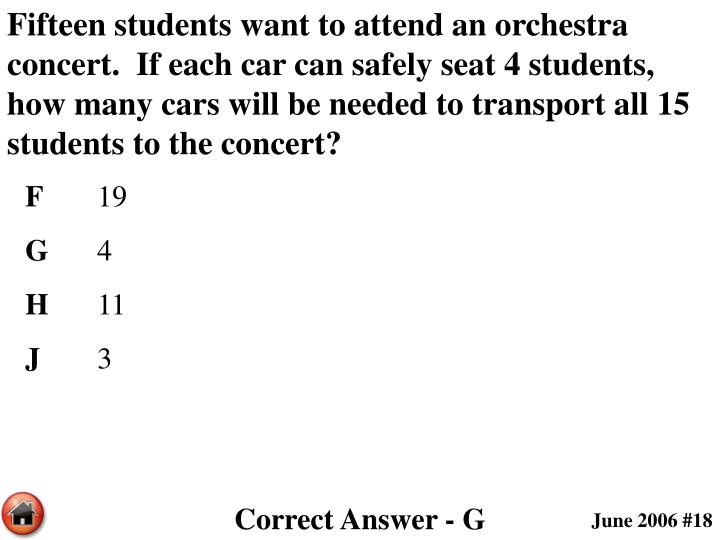 Fifteen students want to attend an orchestra concert.  If each car can safely seat 4 students, how many cars will be needed to transport all 15 students to the concert?