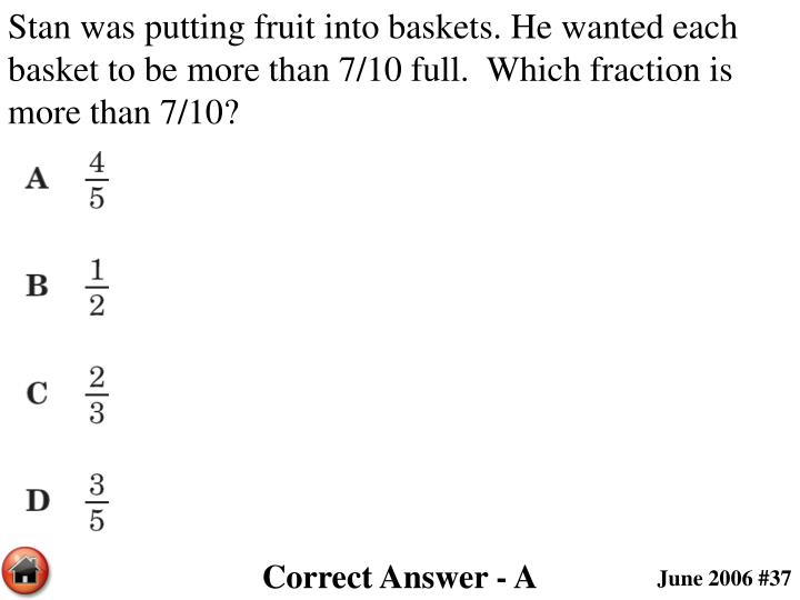 Stan was putting fruit into baskets. He wanted each basket to be more than 7/10 full.  Which fraction is more than 7/10?