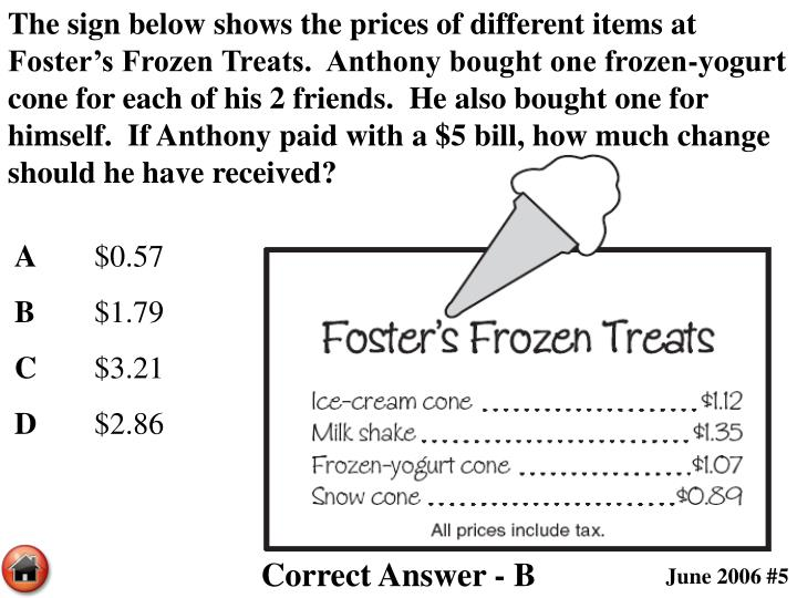 The sign below shows the prices of different items at Foster's Frozen Treats.  Anthony bought one frozen-yogurt cone for each of his 2 friends.  He also bought one for himself.  If Anthony paid with a $5 bill, how much change should he have received?