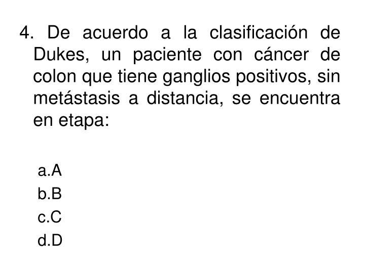 4. De acuerdo a la clasificación de Dukes, un paciente con cáncer de colon que tiene ganglios positivos, sin metástasis a distancia, se encuentra en etapa: