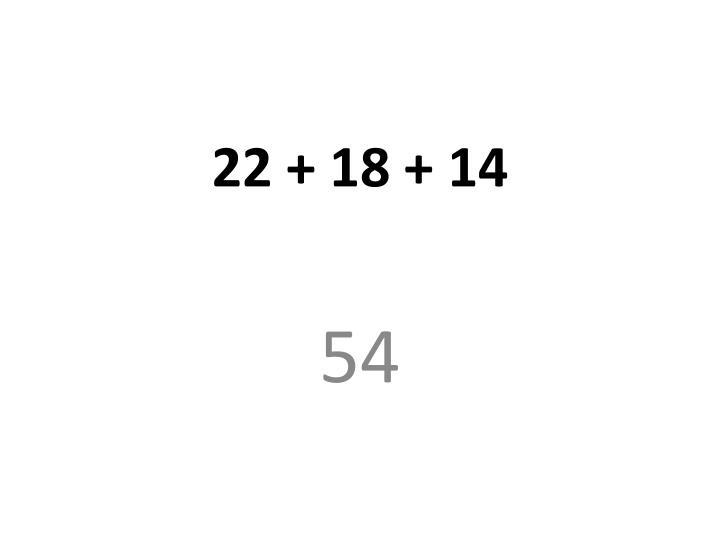 22 + 18 + 14
