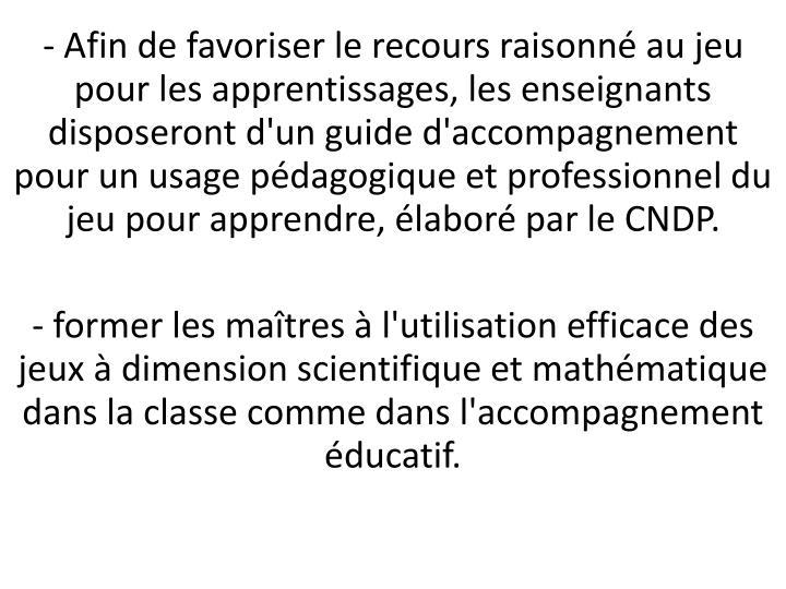 - Afin de favoriser le recours raisonné au jeu pour les apprentissages, les enseignants disposeront d'un guide d'accompagnement pour un usage pédagogique et professionnel du jeu pour apprendre, élaboré par le CNDP.