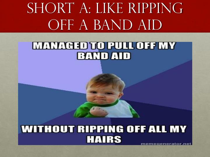 Short A: Like Ripping off a Band aid