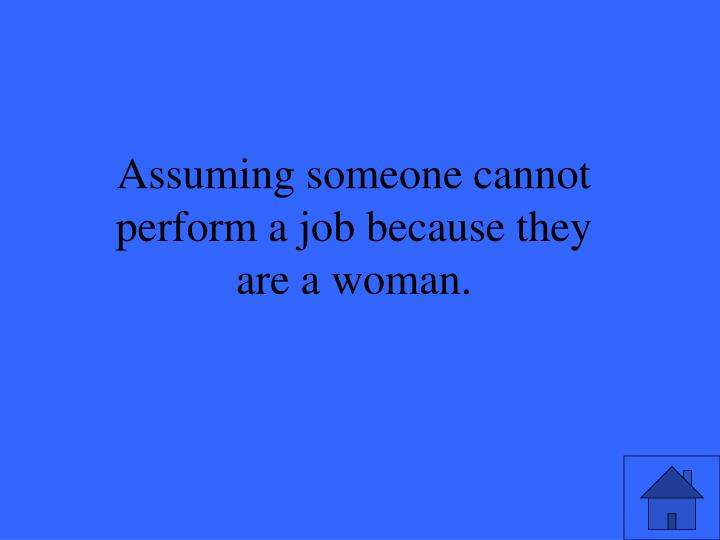 Assuming someone cannot perform a job because they are a woman.