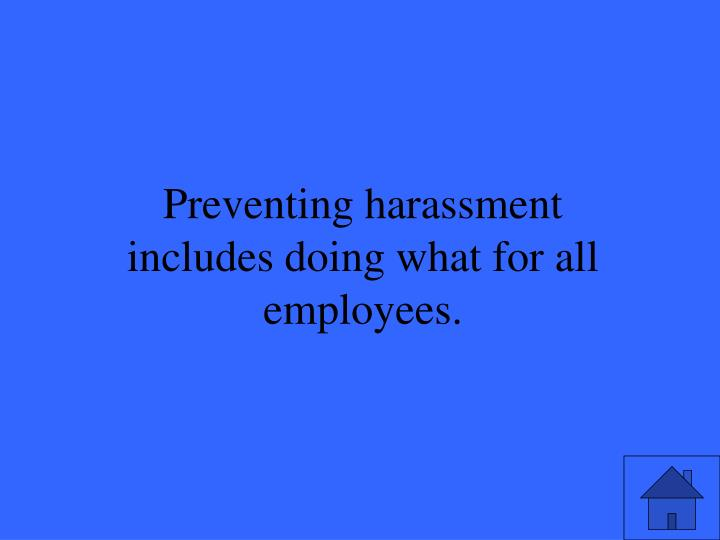 Preventing harassment includes doing what for all employees.