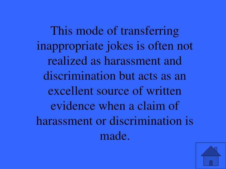 This mode of transferring inappropriate jokes is often not realized as harassment and discrimination but acts as an excellent source of written evidence when a claim of harassment or discrimination is made.