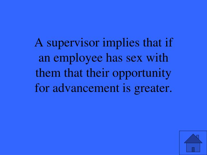 A supervisor implies that if an employee has sex with them that their opportunity for advancement is greater.