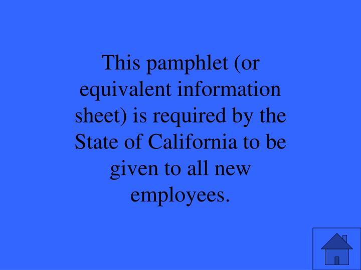 This pamphlet (or equivalent information sheet) is required by the State of California to be given to all new employees.