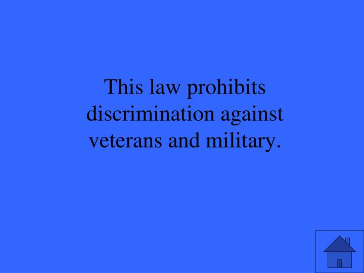 This law prohibits discrimination against veterans and military.