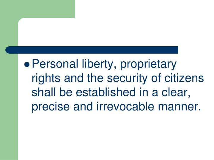 Personal liberty, proprietary rights and the security of citizens shall be established in a clear, precise and irrevocable manner.