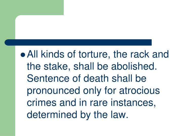 All kinds of torture, the rack and the stake, shall be abolished. Sentence of death shall be pronounced only for atrocious crimes and in rare instances, determined by the law.
