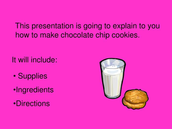 This presentation is going to explain to you how to make chocolate chip cookies.