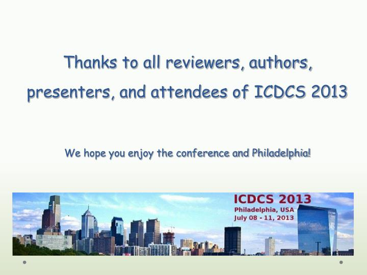 Thanks to all reviewers, authors,  presenters, and attendees of ICDCS 2013