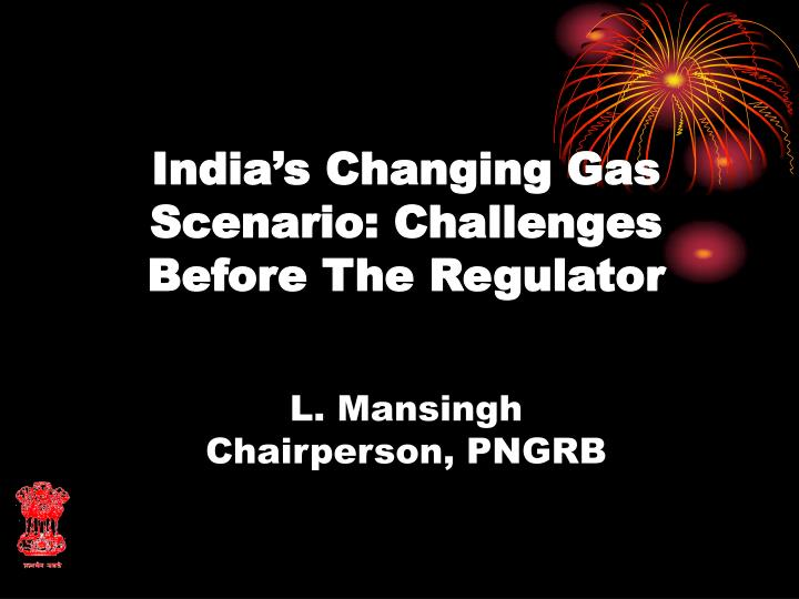 india s changing gas scenario challenges before the regulator l mansingh chairperson pngrb n.