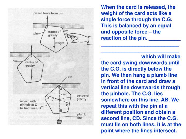 When the card is released, the weight of the card acts like a single force through the C.G. This is balanced by an equal and opposite force – the reaction of the pin. ___________ ____________________________________________________________________which will make the card swing downwards until the C.G. is directly below the pin. We then hang a plumb line in front of the card and draw a vertical line downwards through the pinhole. The C.G. lies somewhere on this line, AB. We repeat this with the pin at a different position and obtain a second line, CD. Since the C.G. must lie on both lines, it is at the point where the lines intersect.