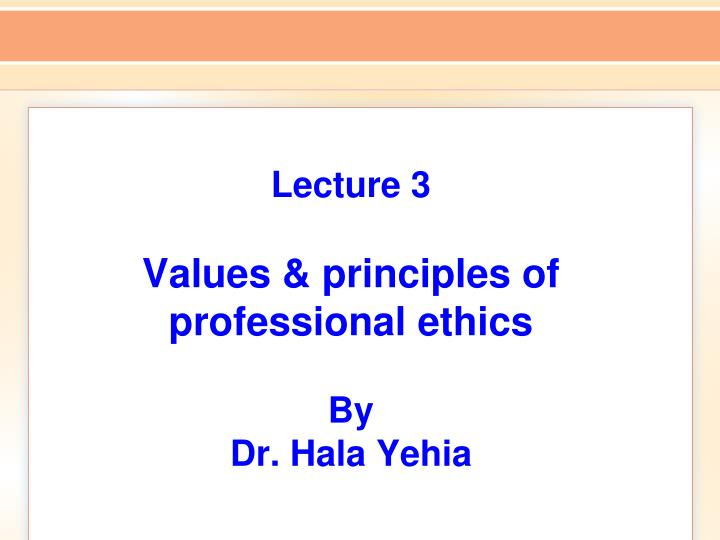 lecture 3 values principles of professional ethics by dr hala yehia n.