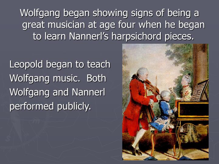 Wolfgang began showing signs of being a great musician at age four when he began to learn Nannerl's harpsichord pieces.