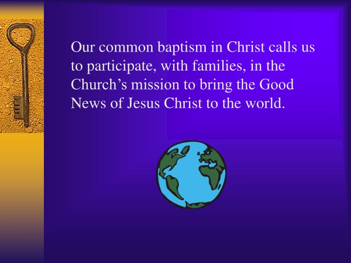Our common baptism in Christ calls us to participate, with families, in the Church's mission to bring the Good News of Jesus Christ to the world.