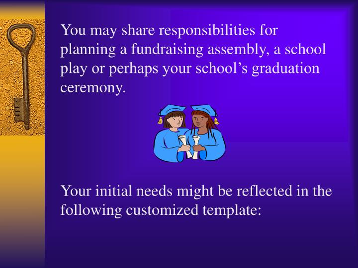You may share responsibilities for planning a fundraising assembly, a school play or perhaps your school's graduation ceremony.