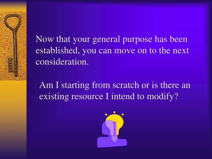 Now that your general purpose has been established, you can move on to the next consideration.