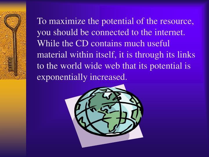 To maximize the potential of the resource, you should be connected to the internet.  While the CD contains much useful material within itself, it is through its links to the world wide web that its potential is exponentially increased.