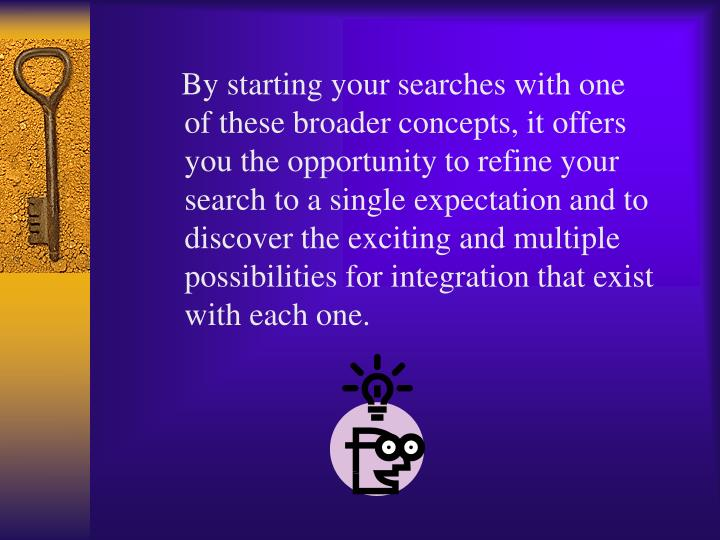 By starting your searches with one of these broader concepts, it offers you the opportunity to refine your search to a single expectation and to discover the exciting and multiple possibilities for integration that exist with each one.