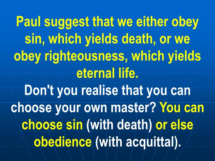 Paul suggest that we either obey sin, which yields death, or we obey righteousness, which yields eternal life.