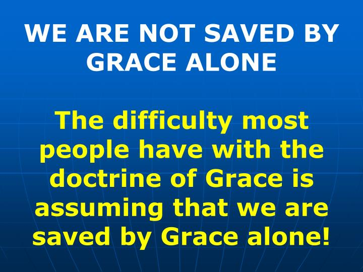 WE ARE NOT SAVED BY GRACE ALONE