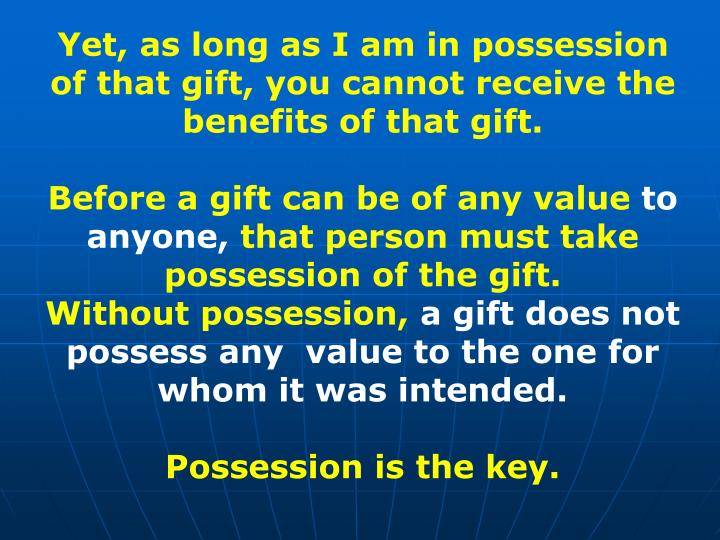 Yet, as long as I am in possession of that gift, you cannot receive the benefits of that gift.