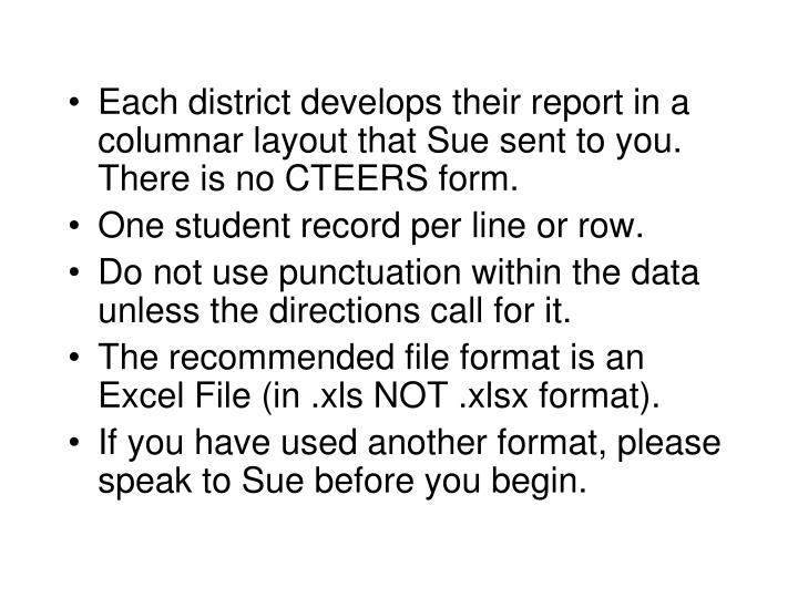 Each district develops their report in a columnar layout that Sue sent to you. There is no CTEERS fo...