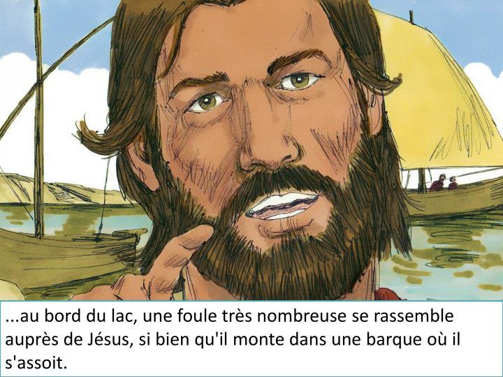 ...au bord du lac, une foule très nombreuse se rassemble auprès de Jésus, si bien qu'il monte dan...