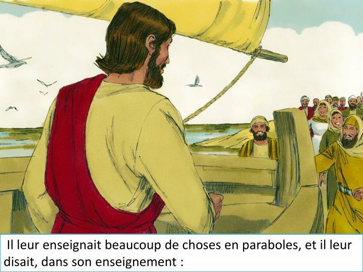 Il leur enseignait beaucoup de choses en paraboles, et il leur disait, dans son enseignement :