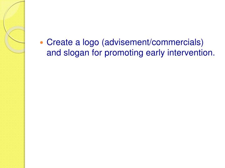 Create a logo (advisement/commercials) and slogan for promoting early intervention.