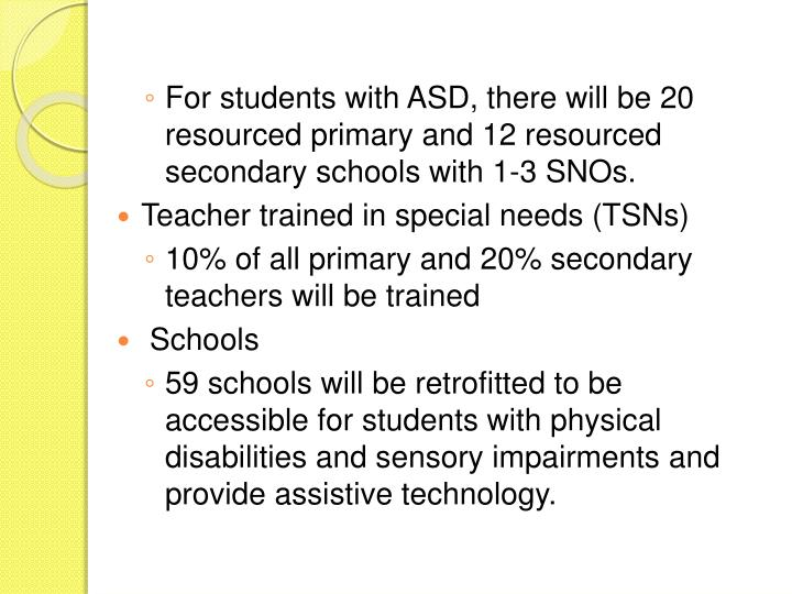 For students with ASD, there will be 20 resourced primary and 12 resourced secondary schools with 1-3 SNOs.