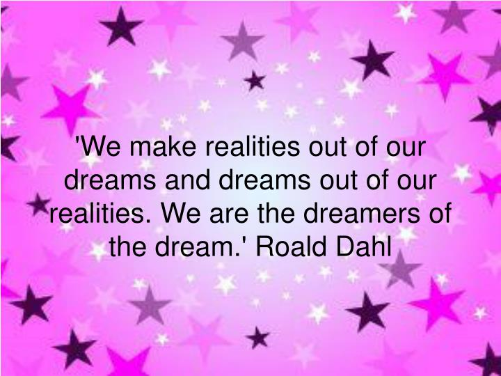 'We make realities out of our dreams and dreams out of our realities. We are the dreamers of the dream.' Roald Dahl