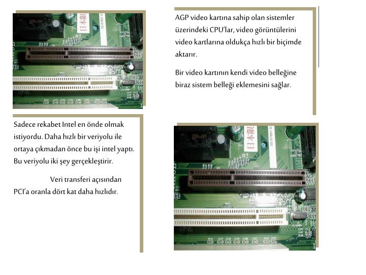 AGP video kartına sahip olan sistemler üzerindeki CPU'lar, video görüntülerini video kartlarına oldukça hızlı bir biçimde aktarır.