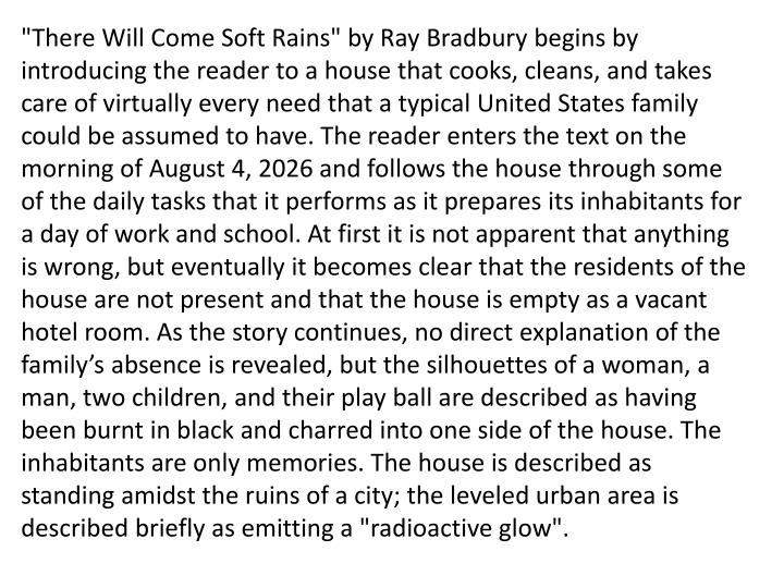 """""""There Will Come Soft Rains"""" by Ray Bradbury begins by introducing the reader to a house that cooks, cleans, and takes care of virtually every need that a typical United States family could be assumed to have. The reader enters the text on the morning of August 4, 2026 and follows the house through some of the daily tasks that it performs as it prepares its inhabitants for a day of work and school. At first it is not apparent that anything is wrong, but eventually it becomes clear that the residents of the house are not present and that the house is empty as a vacant hotel room. As the story continues, no direct explanation of the family's absence is revealed, but the silhouettes of a woman, a man, two children, and their play ball are described as having been burnt in black and charred into one side of the house. The inhabitants are only memories. The house is described as standing amidst the ruins of a city; the leveled urban area is described briefly as emitting a """"radioactive glow""""."""