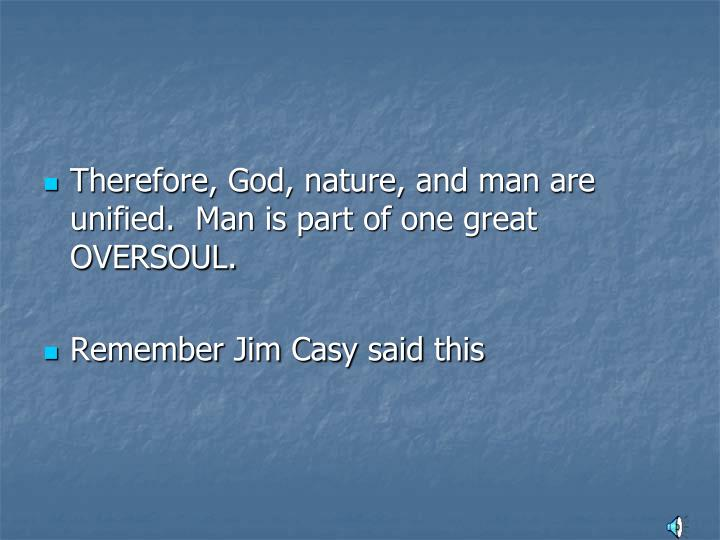 Therefore, God, nature, and man are unified.  Man is part of one great OVERSOUL.