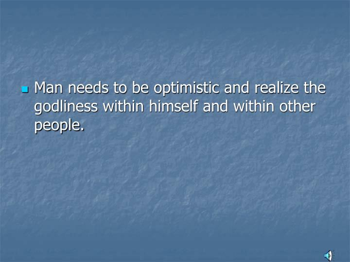Man needs to be optimistic and realize the godliness within himself and within other people.