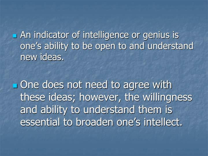 An indicator of intelligence or genius is one's ability to be open to and understand new ideas.