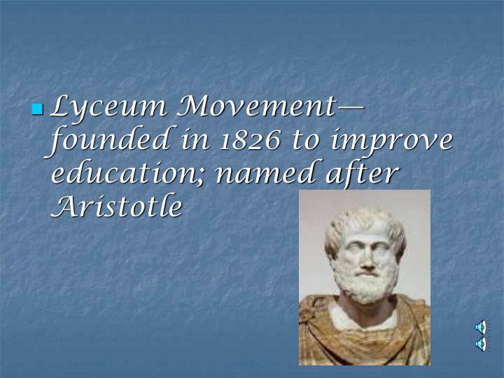 Lyceum Movement—founded in 1826 to improve education; named after Aristotle