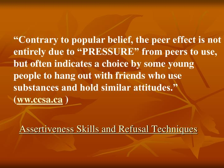 """Contrary to popular belief, the peer effect is not entirely due to ""PRESSURE"" from peers to use, but often indicates a choice by some young people to hang out with friends who use substances and hold similar attitudes."" ("