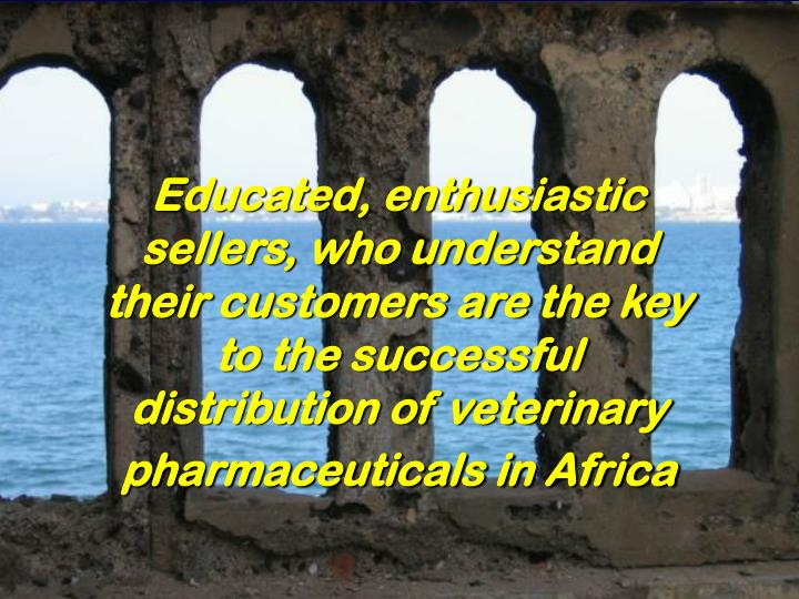 Educated, enthusiastic sellers, who understand their customers are the key to the successful distribution of veterinary pharmaceuticals in Africa