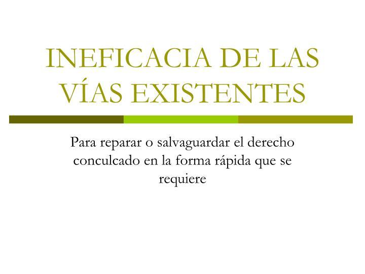 INEFICACIA DE LAS VÍAS EXISTENTES
