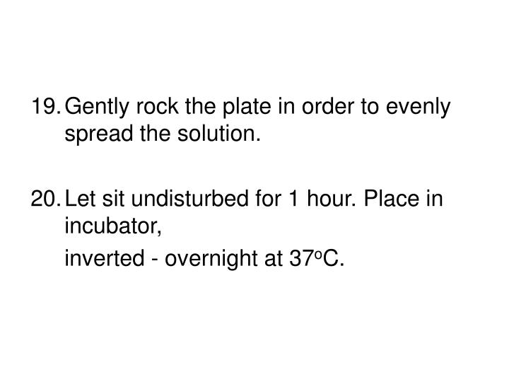 Gently rock the plate in order to evenly spread the solution.