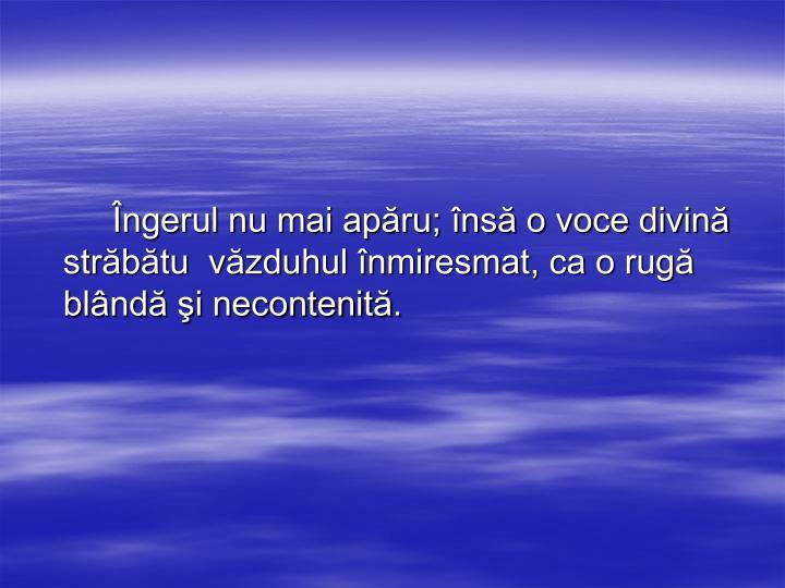 Îngerul nu mai apăru; însă o voce divină străbătu  văzduhul înmiresmat, ca o rugă blândă şi necontenită.